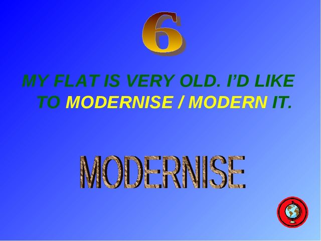 MY FLAT IS VERY OLD. I'D LIKE TO MODERNISE / MODERN IT.