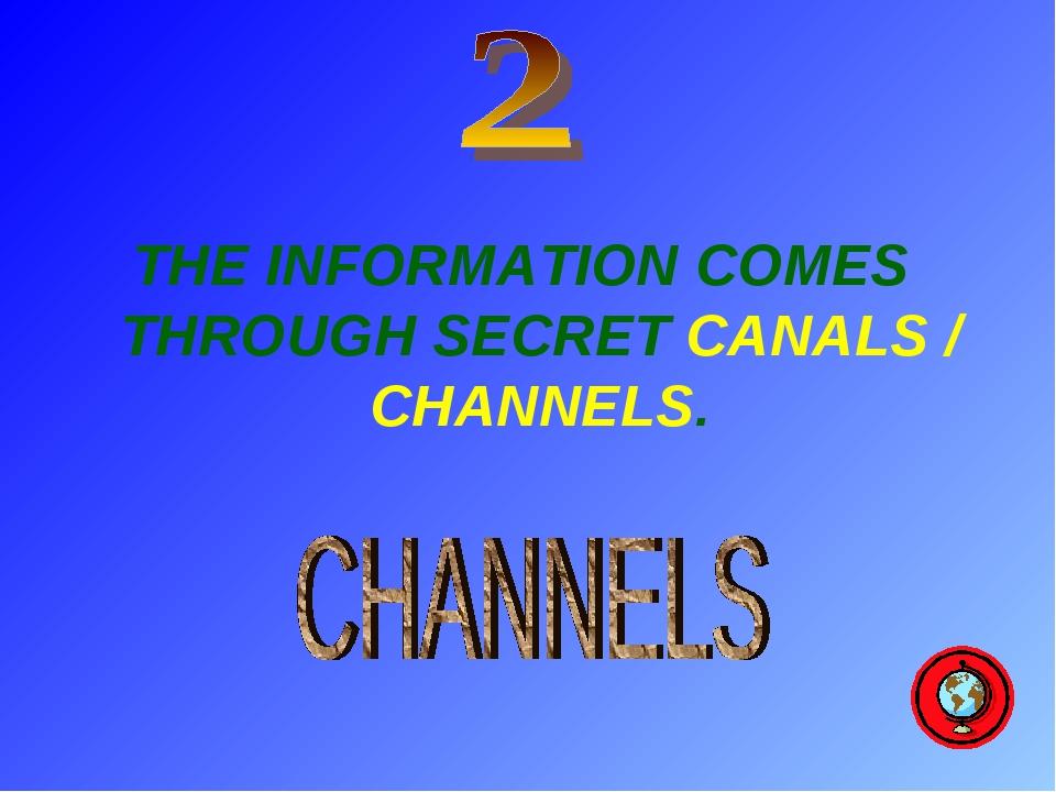 THE INFORMATION COMES THROUGH SECRET CANALS / CHANNELS.