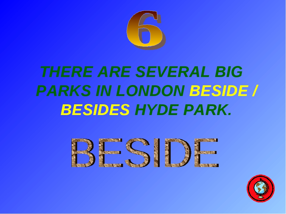 THERE ARE SEVERAL BIG PARKS IN LONDON BESIDE / BESIDES HYDE PARK.