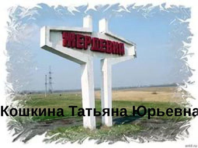Кошкина Татьяна Юрьевна