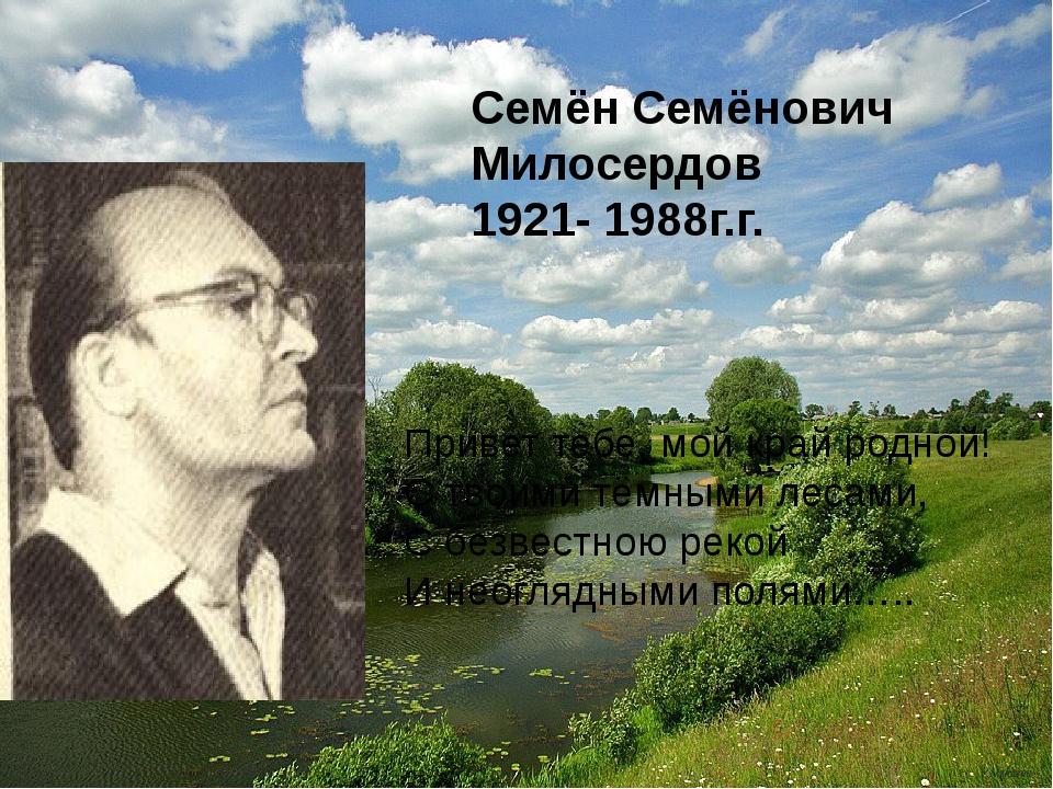 Семён Семёнович Милосердов 1921- 1988г.г. Привет тебе, мой край родной! С тв...