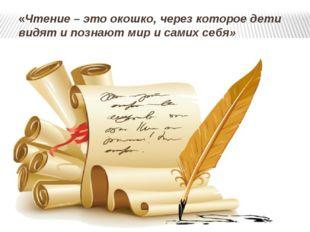 «Чтение – это окошко, через которое дети видят и познают мир и самих себя» В.