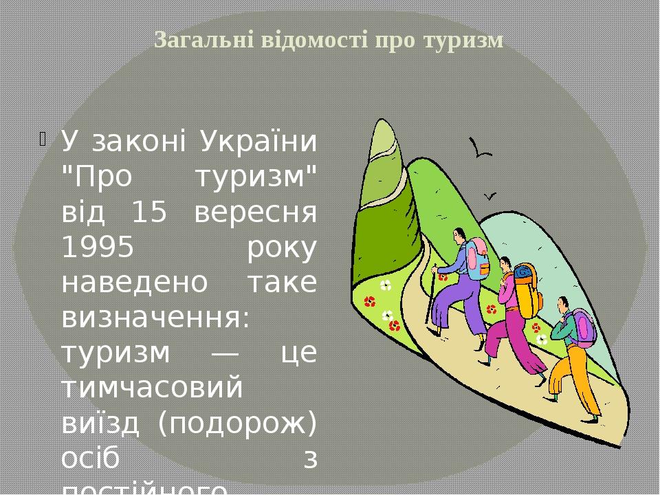 """Загальні відомості про туризм У законі України """"Про туризм"""" від 15 вересня 19..."""