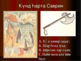 Күнд Һарта Саврин А. Көк киивр саадг; Б. Шар болд үлд; В. әәрстин хар елдң;