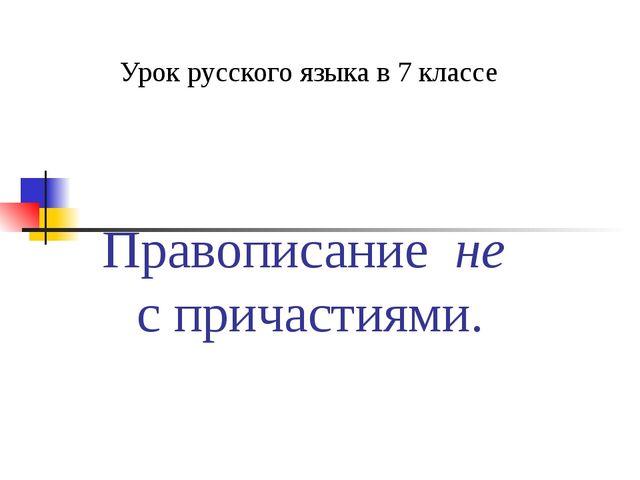 Правописание не с причастиями. Урок русского языка в 7 классе