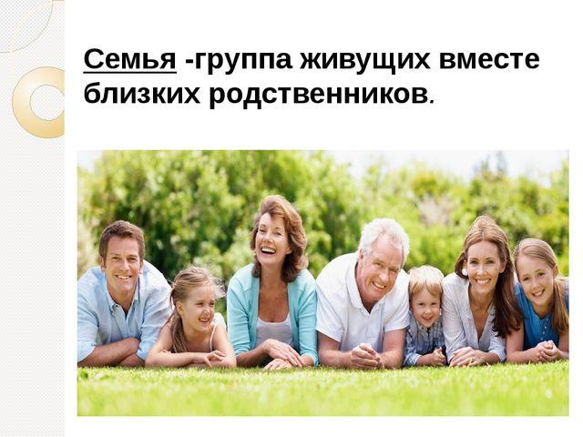 Семья -группа живущих вместе близких родственников.