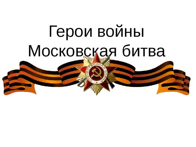 Герои войны Московская битва