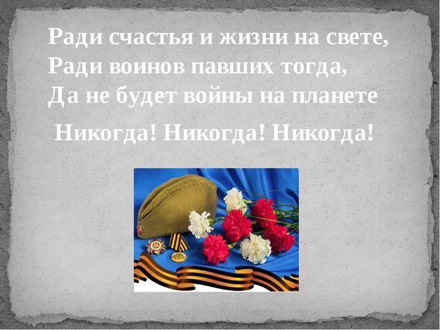 Ради счастья и жизни на свете, Ради воинов павших тогда, Да не будет войны на...