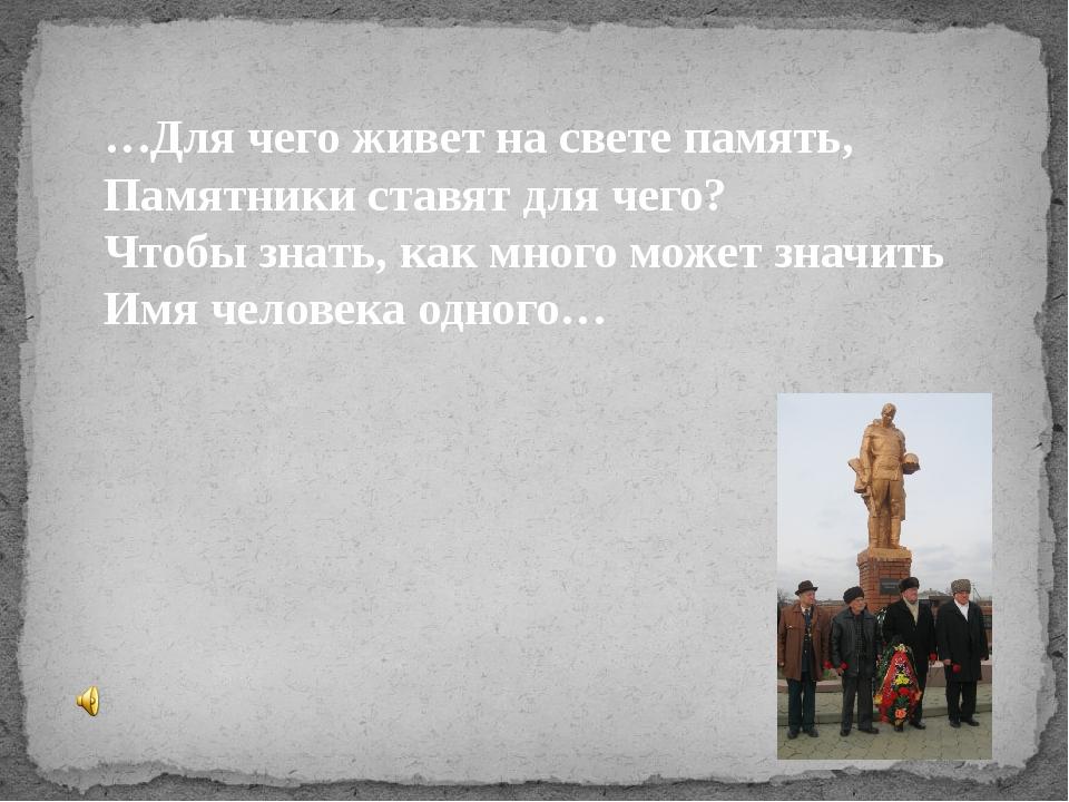 …Для чего живет на свете память, Памятники ставят для чего? Чтобы знать, как...