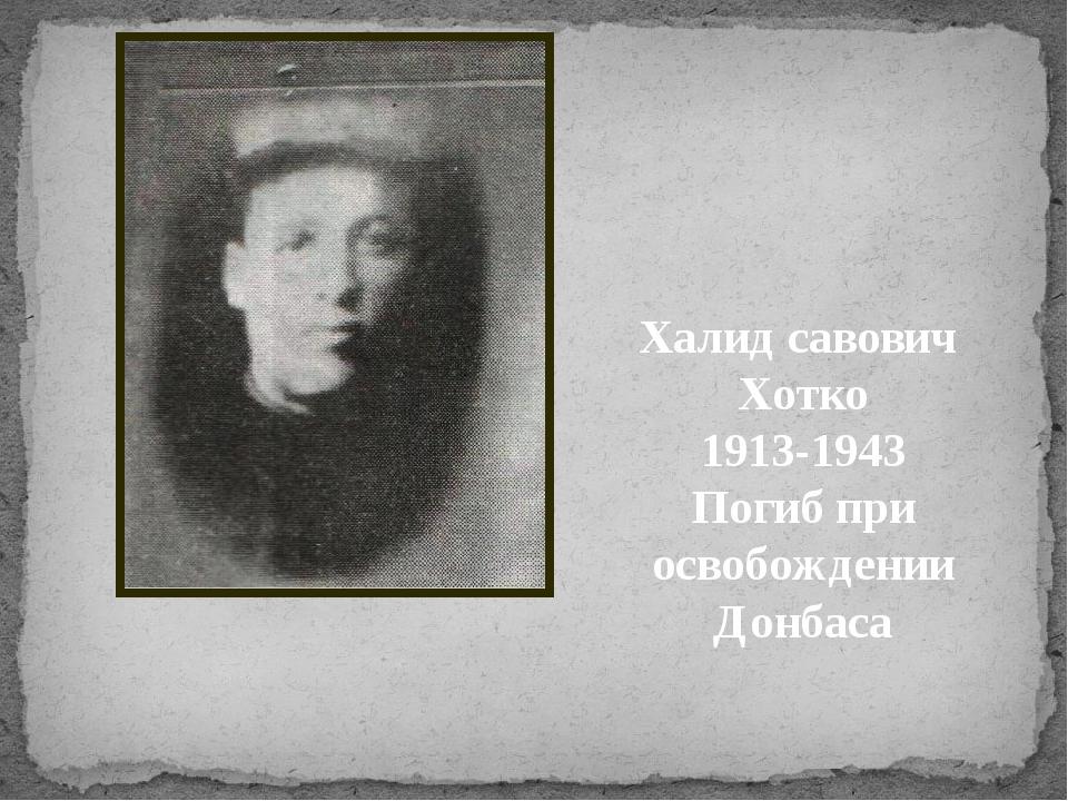 Халид савович Хотко 1913-1943 Погиб при освобождении Донбаса