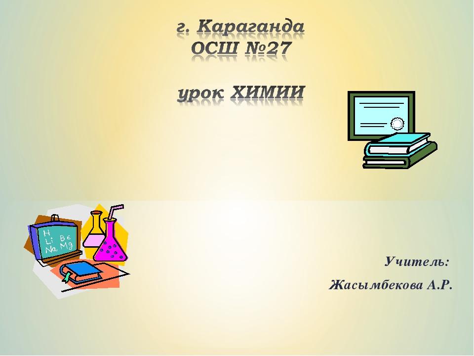 Учитель: Жасымбекова А.Р.