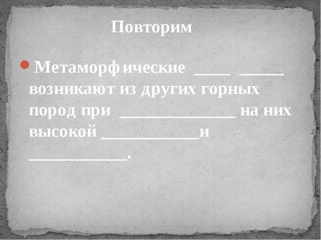 Метаморфические ____ _____ возникают из других горных пород при _____________...