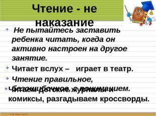 Чтение - не наказание Не пытайтесь заставить ребенка читать, когда он активно