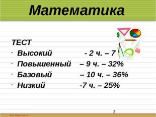 Математика ТЕСТ Высокий - 2 ч. – 7% Повышенный – 9 ч. – 32% Базовый – 10 ч. –