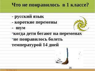 Что не понравилось в 1 классе? - русский язык - короткие перемены - шум когд