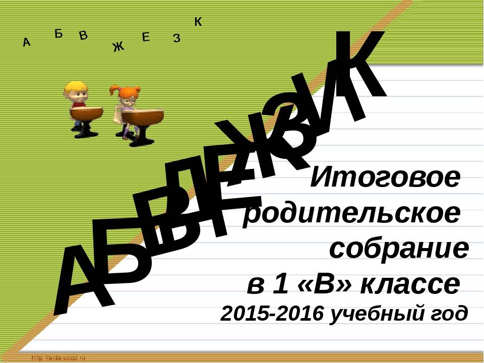 Итоговое родительское собрание в 1 «В» классе 2015-2016 учебный год Д А И Б...