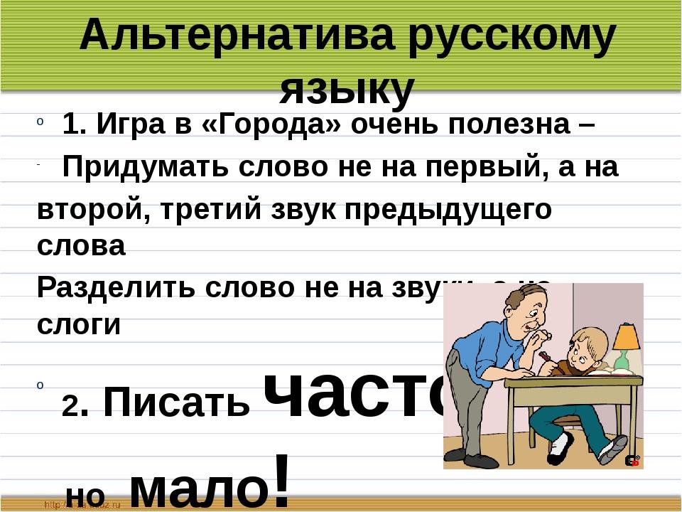 Альтернатива русскому языку 1. Игра в «Города» очень полезна – Придумать слов...