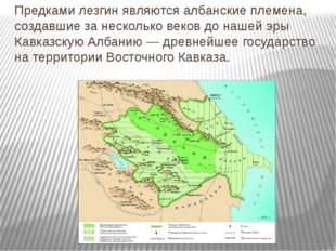 Предками лезгин являются албанские племена, создавшие за несколько веков до н
