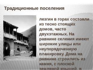 Традиционные поселения лезгин в горах состояли из тесно стоящих домов, часто