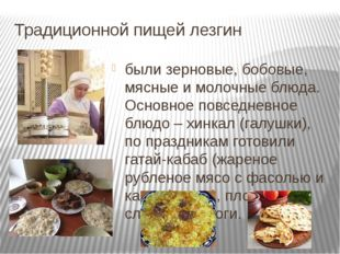 Традиционной пищей лезгин были зерновые, бобовые, мясные и молочные блюда. Ос