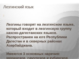 Лезгинский язык Лезгины говорят на лезгинском языке, который входит в лезгинс
