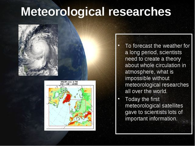 Meteorological researches To forecast the weather for a long period, scientis...