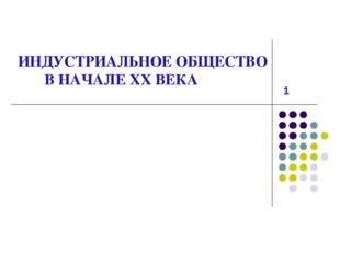 ИНДУСТРИАЛЬНОЕ ОБЩЕСТВО В НАЧАЛЕ XX ВЕКА 1