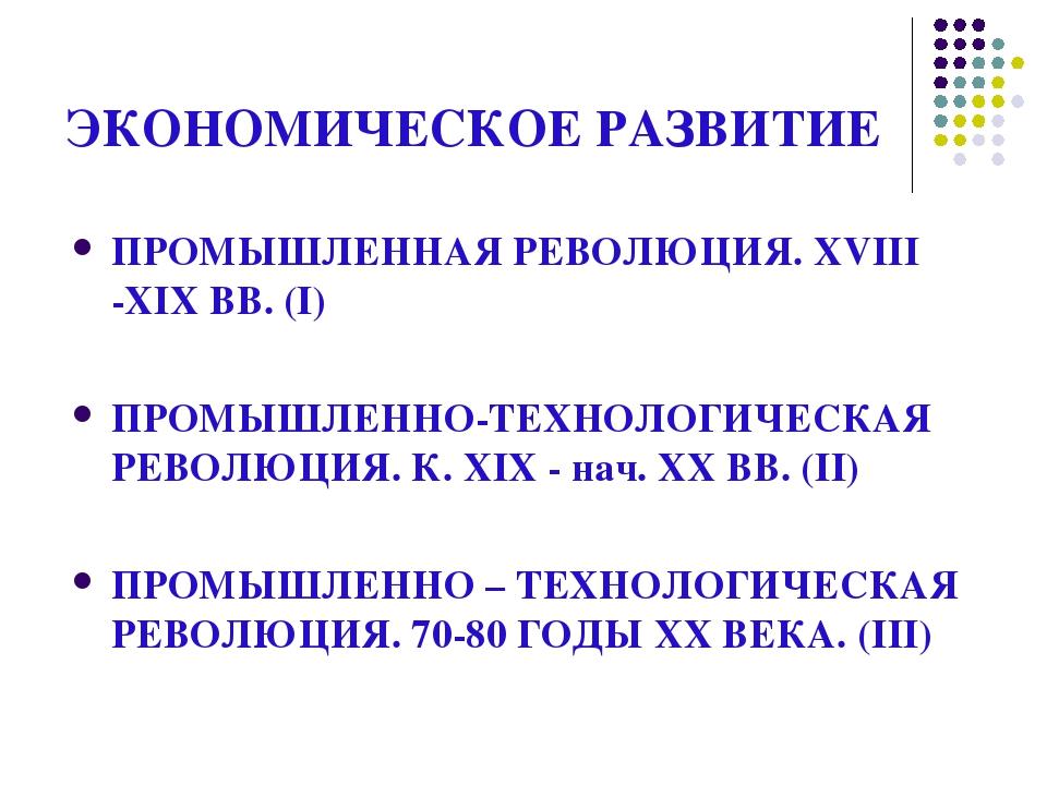 ЭКОНОМИЧЕСКОЕ РАЗВИТИЕ ПРОМЫШЛЕННАЯ РЕВОЛЮЦИЯ. XVIII -XIX ВВ. (I) ПРОМЫШЛЕННО...