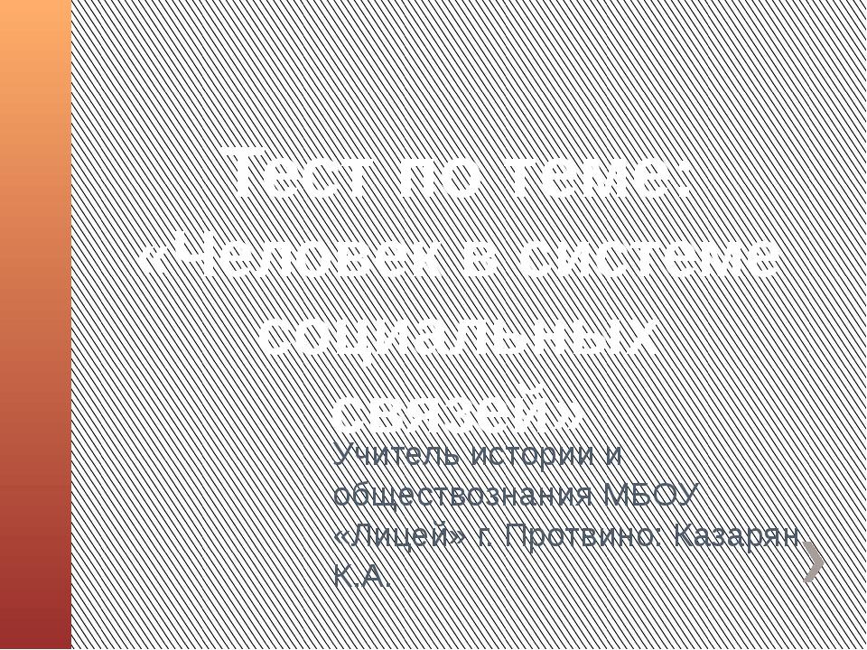 Тест по теме: «Человек в системе социальных связей» Учитель истории и обществ...