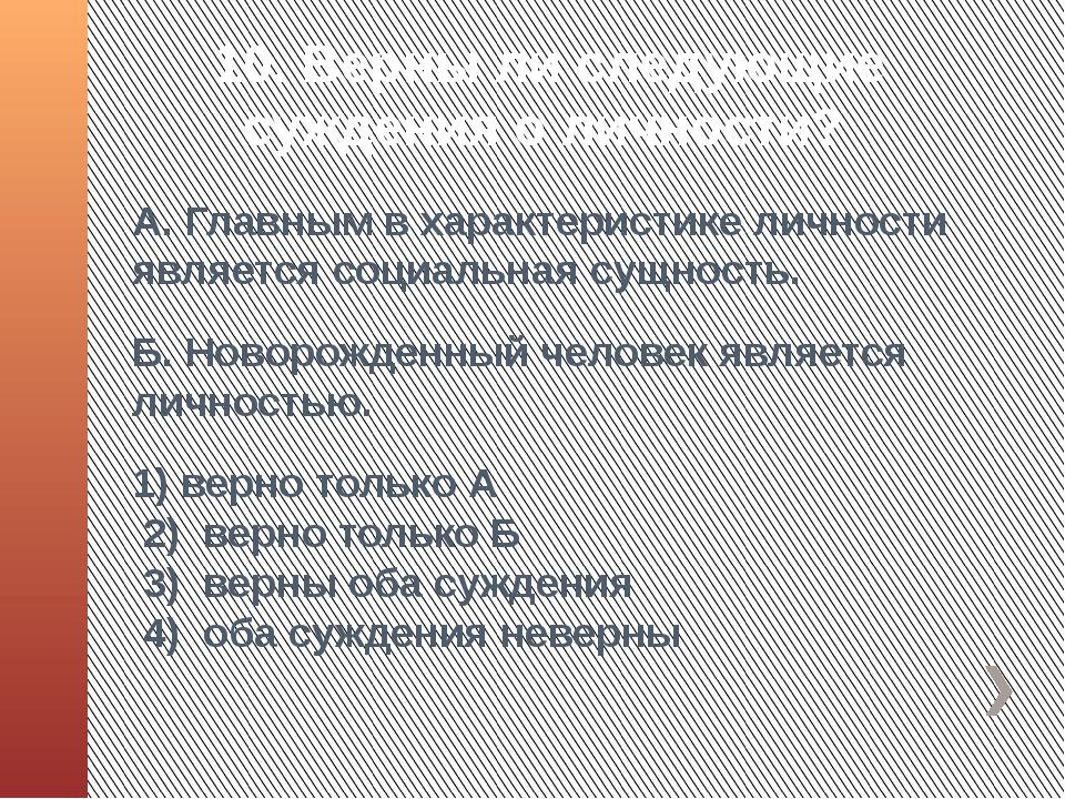 10. Верны ли следующие суждения о личности? А. Главным в характеристике лично...