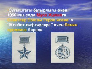 Сугыштагы батырлыгы өчен 1956нчы елда Муса Җәлилгә Советлар Союзы Герое исеме