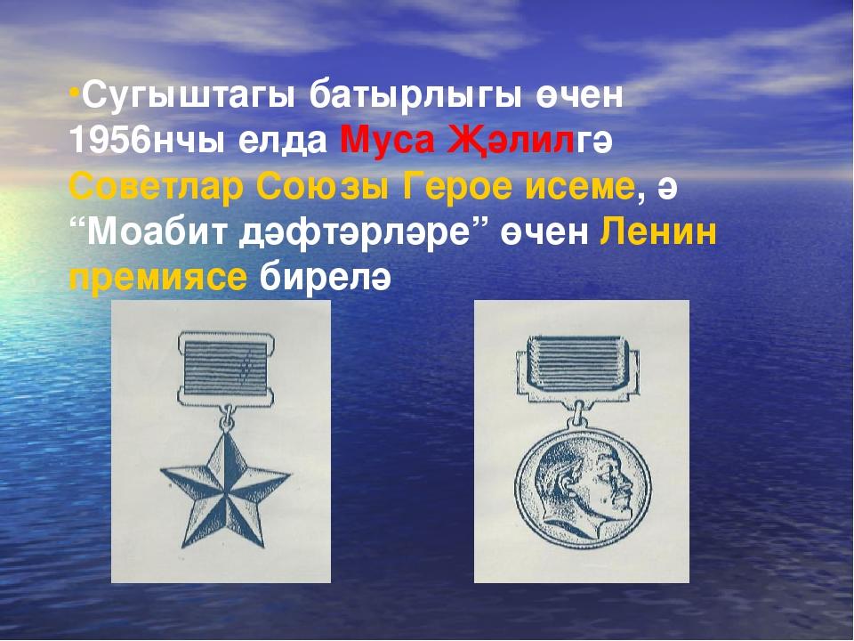 Сугыштагы батырлыгы өчен 1956нчы елда Муса Җәлилгә Советлар Союзы Герое исеме...