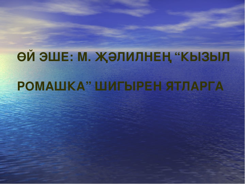 """ӨЙ ЭШЕ: М. ҖӘЛИЛНЕҢ """"КЫЗЫЛ РОМАШКА"""" ШИГЫРЕН ЯТЛАРГА"""