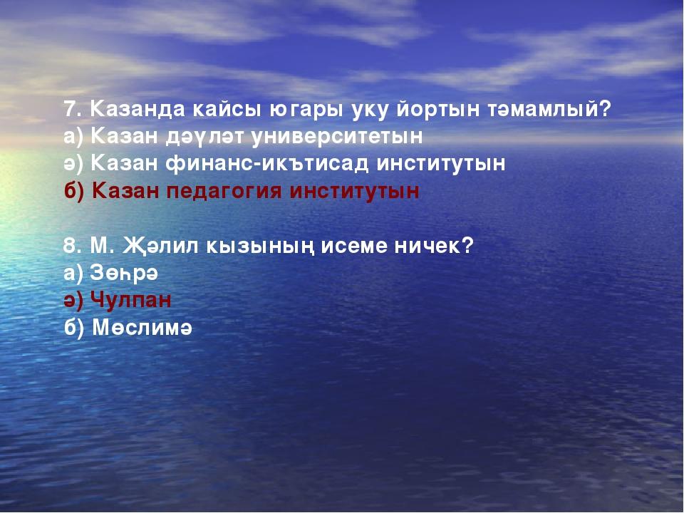 7. Казанда кайсы югары уку йортын тәмамлый? а) Казан дәүләт университетын ә)...