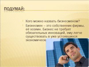 Кого можно назвать бизнесменом? Бизнесмен – это собственник фирмы, её хозяин.