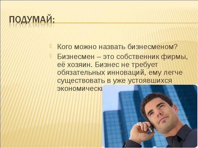 Кого можно назвать бизнесменом? Бизнесмен – это собственник фирмы, её хозяин....