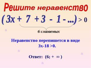 Неравенство перепишется в виде 3х-18 >0. Ответ: (6; + ∞ ) > 0 6 слагаемых