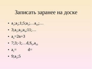 Записать заранее на доске а1;а2;1;5;а5;…а10;… 3;а2;а3;а4;11;… аn=2n+3 7;3;-1;