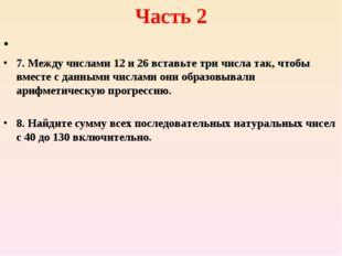 Часть 2 7. Между числами 12 и 26 вставьте три числа так, чтобы вместе с данны