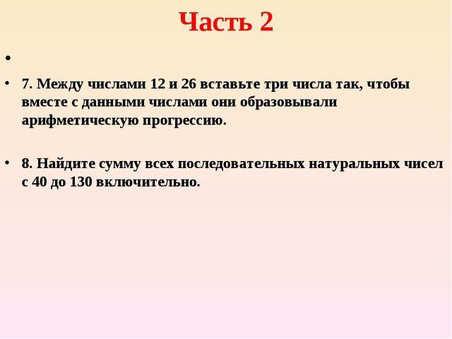 Часть 2 7. Между числами 12 и 26 вставьте три числа так, чтобы вместе с данны...