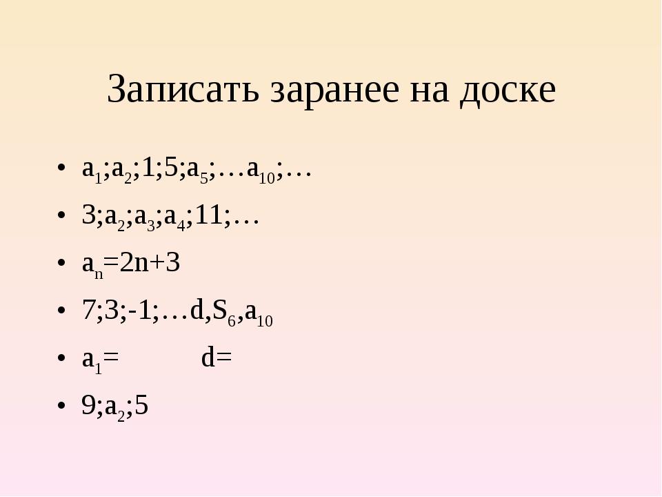 Записать заранее на доске а1;а2;1;5;а5;…а10;… 3;а2;а3;а4;11;… аn=2n+3 7;3;-1;...