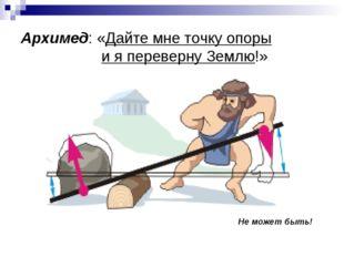 Архимед: «Дайте мне точку опоры и я переверну Землю!» Не может быть!