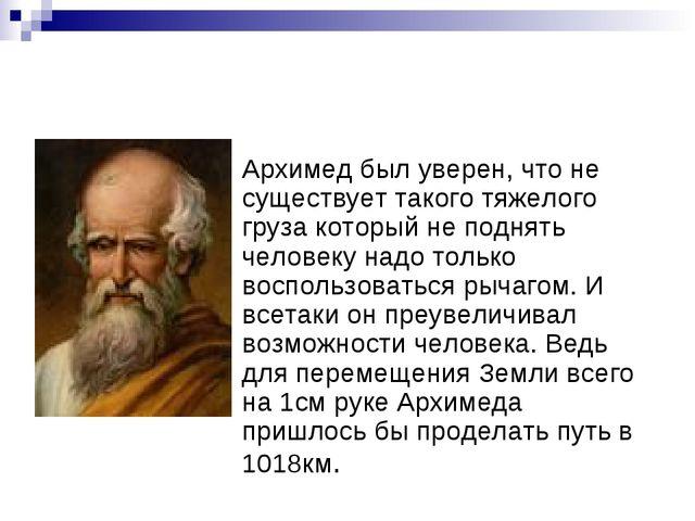 Архимед был уверен, что не существует такого тяжелого груза который не поднят...
