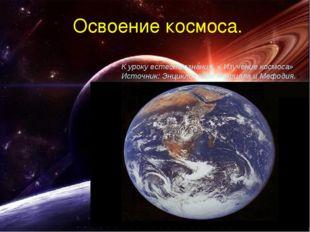 Освоение космоса. К уроку естествознания, « Изучение космоса» Источник: Энцик