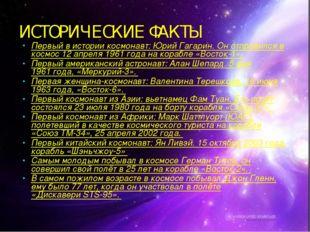 ИСТОРИЧЕСКИЕ ФАКТЫ Первый в истории космонавт: Юрий Гагарин. Он отправился в