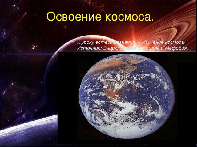 Освоение космоса. К уроку естествознания, « Изучение космоса» Источник: Энцик...