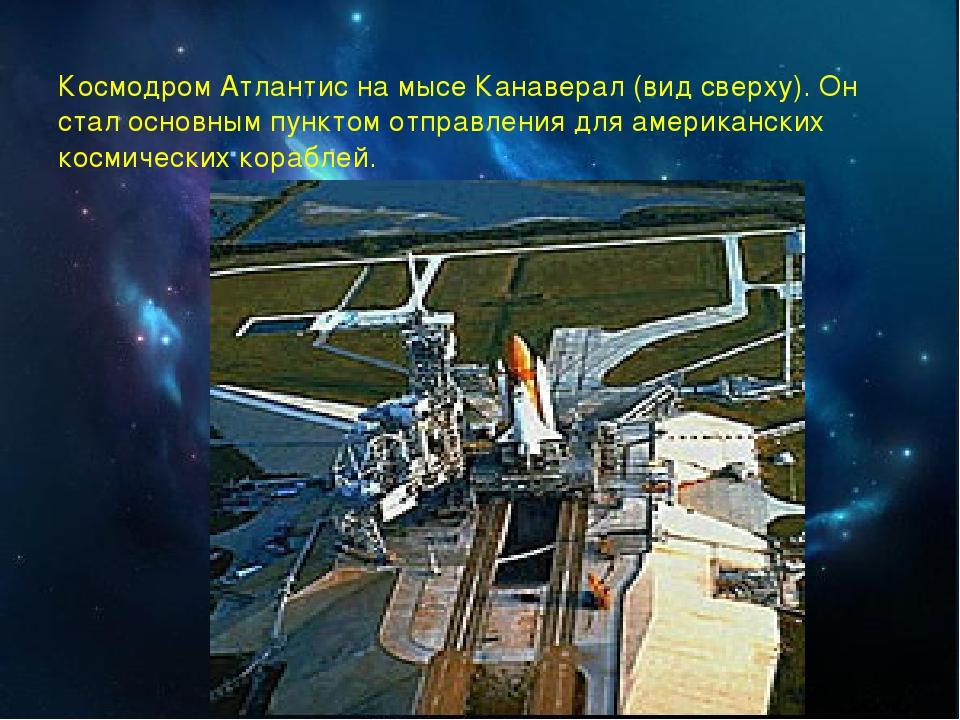 Космодром Атлантис на мысе Канаверал (вид сверху). Он стал основным пунктом о...