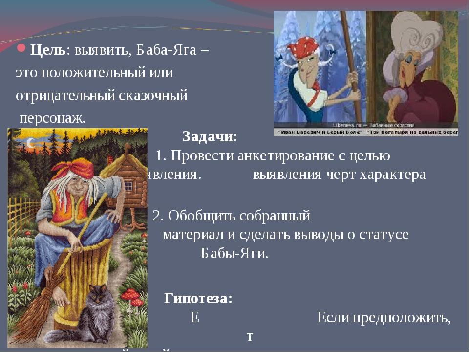 Цель: выявить, Баба-Яга – это положительный или отрицательный сказочный персо...