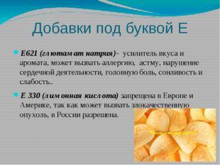 Добавки под буквой Е Е621 (глютамат натрия)-  усилитель вкуса и  аромата, мо