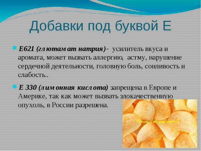 Добавки под буквой Е Е621 (глютамат натрия)-  усилитель вкуса и  аромата, мо...